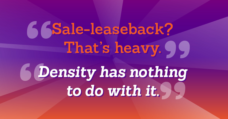 Sales-leaseback? That's heavey. Density has nothing to do with it.
